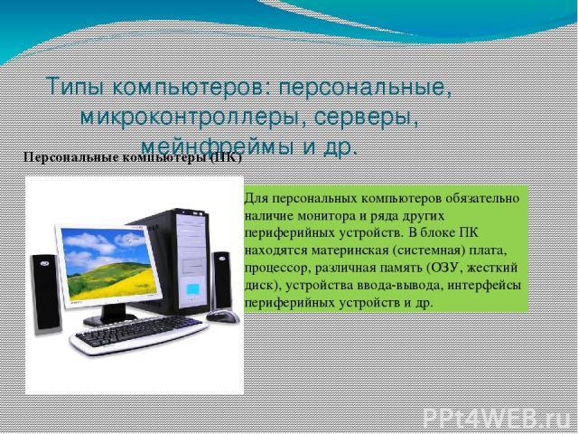 Типы компьютеров: персональные, микроконтроллеры, серверы, мейнфреймы и др. Персональные компьютеры (ПК) Для персональных компьютеров обязательно наличие монитора и ряда других периферийных устройств. В блоке ПК находятся материнская (системная) пла…