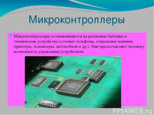 Микроконтроллеры Микроконтроллеры устанавливаются на различные бытовые и технические устройства (сотовые телефоны, стиральные машины, принтеры, телевизоры, автомобили и др.). Они предоставляют человеку возможность управления устройством.