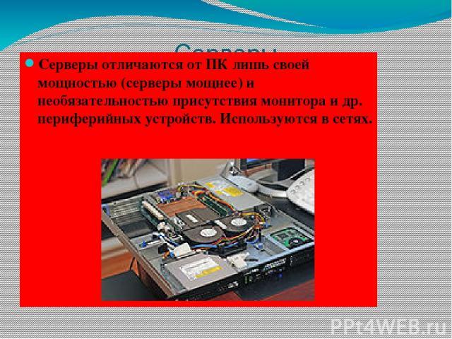 Серверы Серверы отличаются от ПК лишь своей мощностью (серверы мощнее) и необязательностью присутствия монитора и др. периферийных устройств. Используются в сетях.
