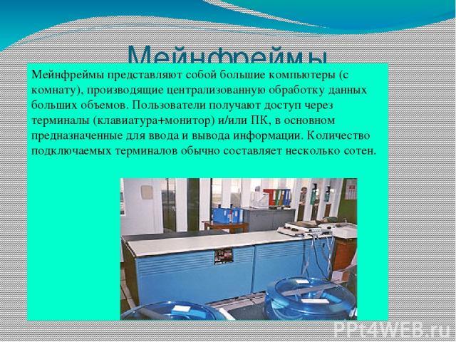 Мейнфреймы Мейнфреймы представляют собой большие компьютеры (с комнату), производящие централизованную обработку данных больших объемов. Пользователи получают доступ через терминалы (клавиатура+монитор) и/или ПК, в основном предназначенные для ввода…