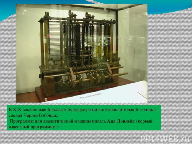 В XIX веке большой вклад в будущее развитие вычислительной техники сделал Чарльз Бэббидж. Программы для аналитической машины писала Ада Ловлейс (первый известный программист)