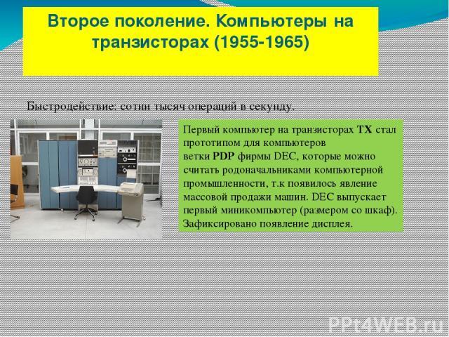 Второе поколение. Компьютеры на транзисторах (1955-1965) Быстродействие: сотни тысяч операций в секунду. Первый компьютер на транзисторахTXстал прототипом для компьютеров веткиPDPфирмы DEC, которые можно считать родоначальниками компьютерной про…