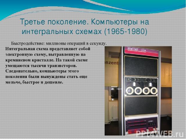 Третье поколение. Компьютеры на интегральных схемах (1965-1980) Быстродействие: миллионы операций в секунду. Интегральная схема представляет собой электронную схему, вытравленную на кремниевом кристалле. На такой схеме умещаются тысячи транзисторов.…