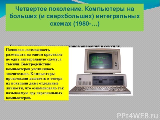 Четвертое поколение. Компьютеры на больших (и сверхбольших) интегральных схемах (1980-…) Быстродействие: сотни миллионов операций в секунду. Появилась возможность размещать на одном кристалле не одну интегральную схему, а тысячи. Быстродействие комп…