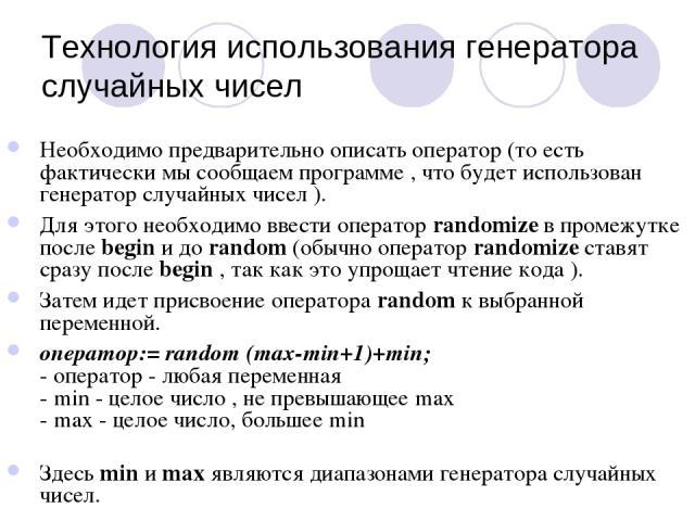 Технология использования генератора случайных чисел Необходимо предварительно описать оператор (то есть фактически мы сообщаем программе , что будет использован генератор случайных чисел ). Для этого необходимо ввести оператор randomize в промежутке…