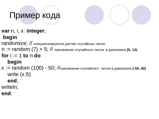 Пример кода var n, i, x: integer; begin randomize; // инициализируется датчик случайных чисел. n := random (7) + 5;// присвоение случайного числа в диапазоне [5, 12). for i := 1 to n do begin x := random (100) - 50; //присвоение случайного числи в…
