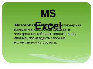 MS Excel Microsoft Office Excel – компьютерная программа, способная создавать эл