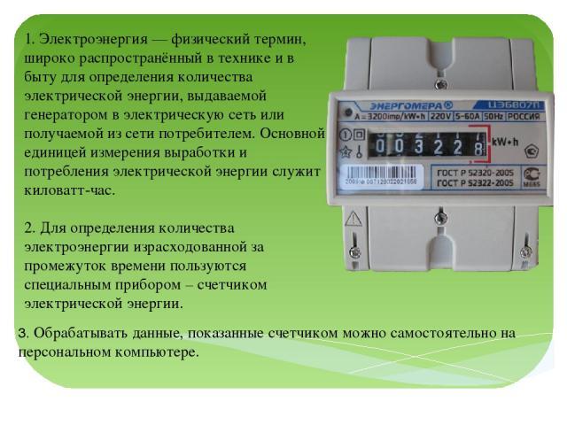 1. Электроэнергия — физический термин, широко распространённый в технике и в быту для определения количества электрической энергии, выдаваемой генератором в электрическую сеть или получаемой из сети потребителем. Основной единицей измерения выработк…