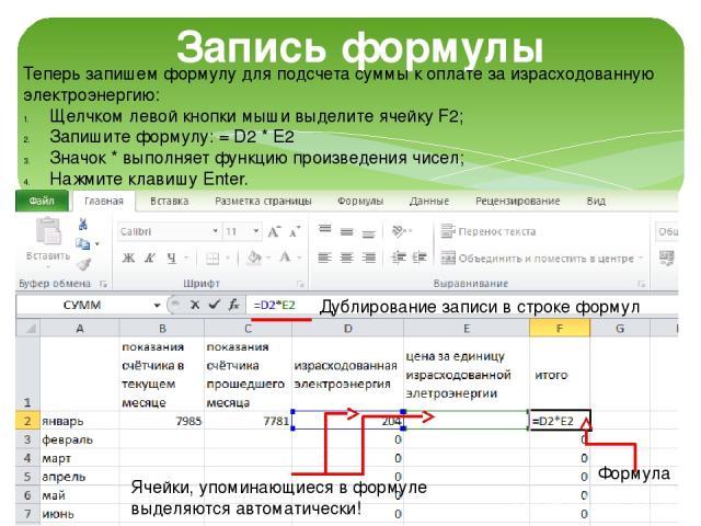 Запись формулы Теперь запишем формулу для подсчета суммы к оплате за израсходованную электроэнергию: Щелчком левой кнопки мыши выделите ячейку F2; Запишите формулу: = D2 * E2 Значок * выполняет функцию произведения чисел; Нажмите клавишу Enter. Дубл…