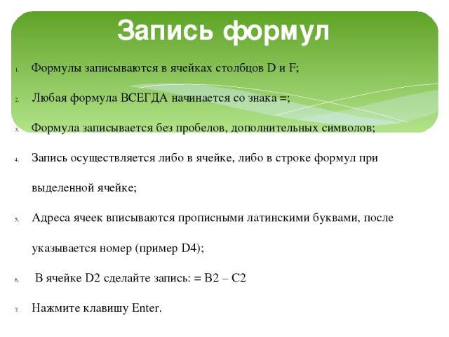 Запись формул Формулы записываются в ячейках столбцов D и F; Любая формула ВСЕГДА начинается со знака =; Формула записывается без пробелов, дополнительных символов; Запись осуществляется либо в ячейке, либо в строке формул при выделенной ячейке; Адр…