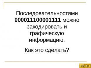 Последовательностями 000011100001111 можно закодировать и графическую информацию