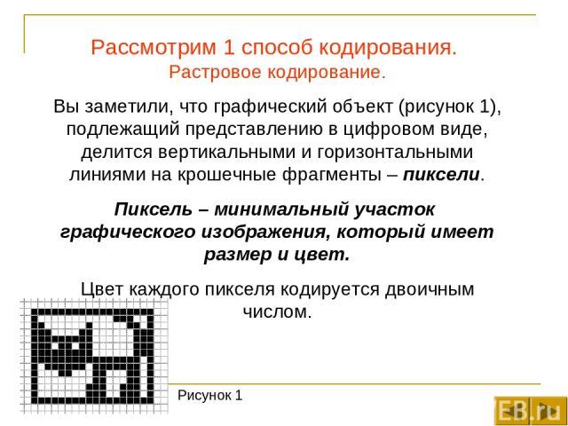 Рассмотрим 1 способ кодирования. Растровое кодирование. Вы заметили, что графический объект (рисунок 1), подлежащий представлению в цифровом виде, делится вертикальными и горизонтальными линиями на крошечные фрагменты – пиксели. Пиксель – минимальны…