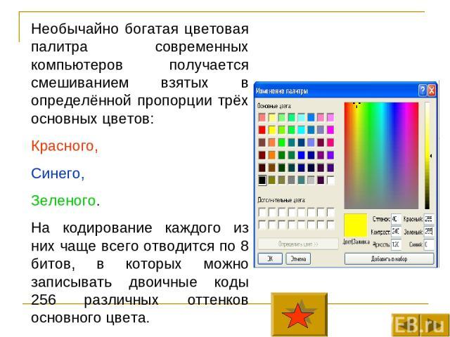 Необычайно богатая цветовая палитра современных компьютеров получается смешиванием взятых в определённой пропорции трёх основных цветов: Красного, Синего, Зеленого. На кодирование каждого из них чаще всего отводится по 8 битов, в которых можно запис…