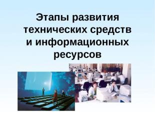 Этапы развития технических средств и информационных ресурсов