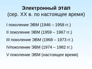 Электронный этап (сер. XX в. по настоящее время) I поколение ЭВМ (1946 – 1958 гг