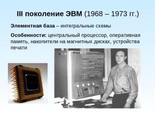 III поколение ЭВМ (1968 – 1973 гг.) Элементная база – интегральные схемы Особенн