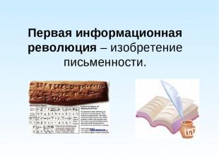 Первая информационная революция – изобретение письменности.