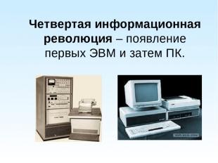 Четвертая информационная революция – появление первых ЭВМ и затем ПК.