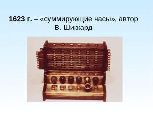 1623 г. – «суммирующие часы», автор В. Шиккард
