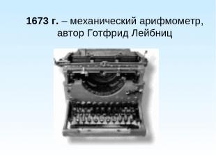 1673 г. – механический арифмометр, автор Готфрид Лейбниц