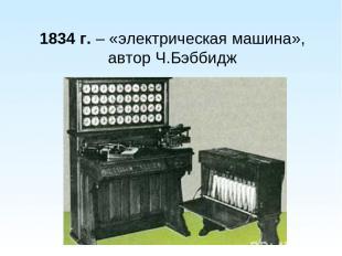 1834 г. – «электрическая машина», автор Ч.Бэббидж