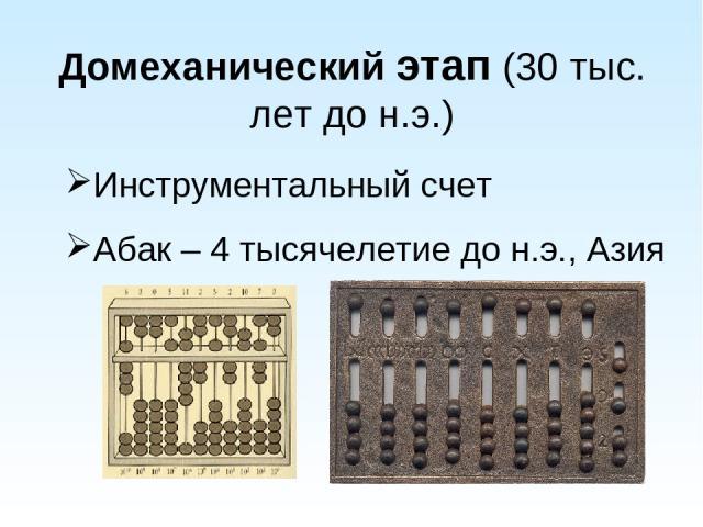 Домеханический этап (30 тыс. лет до н.э.) Инструментальный счет Абак – 4 тысячелетие до н.э., Азия