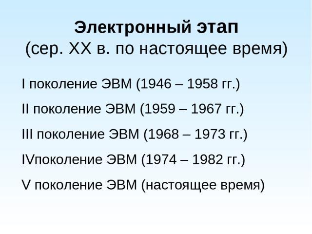Электронный этап (сер. XX в. по настоящее время) I поколение ЭВМ (1946 – 1958 гг.) II поколение ЭВМ (1959 – 1967 гг.) III поколение ЭВМ (1968 – 1973 гг.) IVпоколение ЭВМ (1974 – 1982 гг.) V поколение ЭВМ (настоящее время)