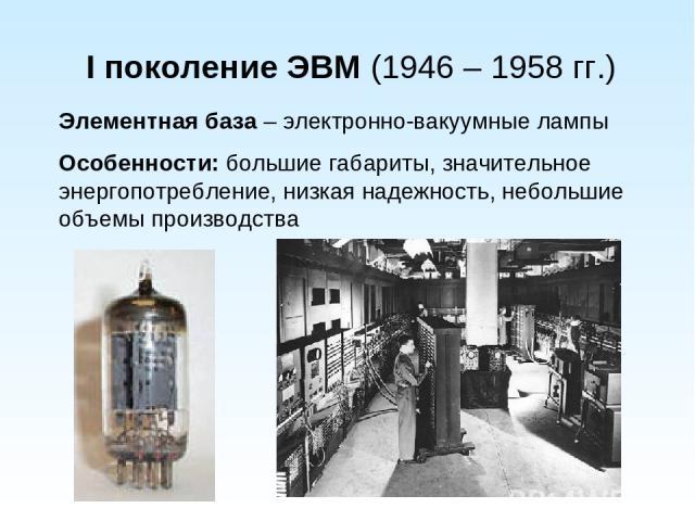 I поколение ЭВМ (1946 – 1958 гг.) Элементная база – электронно-вакуумные лампы Особенности: большие габариты, значительное энергопотребление, низкая надежность, небольшие объемы производства