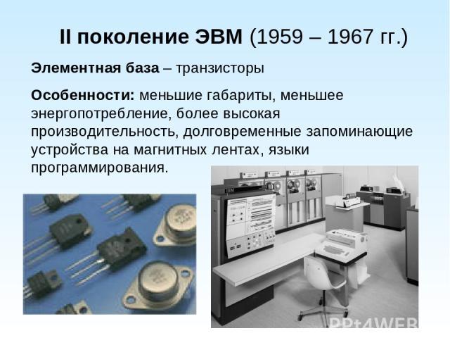 II поколение ЭВМ (1959 – 1967 гг.) Элементная база – транзисторы Особенности: меньшие габариты, меньшее энергопотребление, более высокая производительность, долговременные запоминающие устройства на магнитных лентах, языки программирования.
