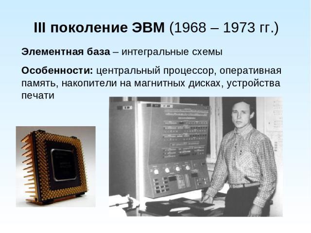 III поколение ЭВМ (1968 – 1973 гг.) Элементная база – интегральные схемы Особенности: центральный процессор, оперативная память, накопители на магнитных дисках, устройства печати