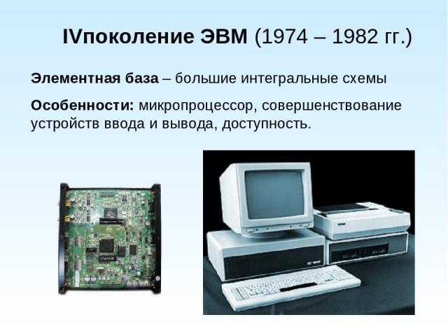 IVпоколение ЭВМ (1974 – 1982 гг.) Элементная база – большие интегральные схемы Особенности: микропроцессор, совершенствование устройств ввода и вывода, доступность.