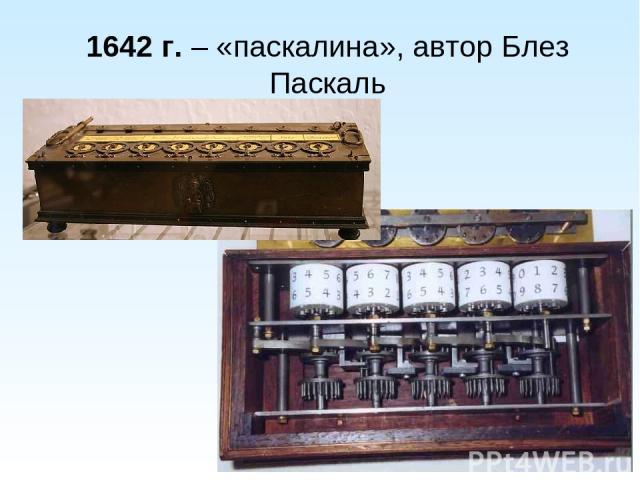 1642 г. – «паскалина», автор Блез Паскаль