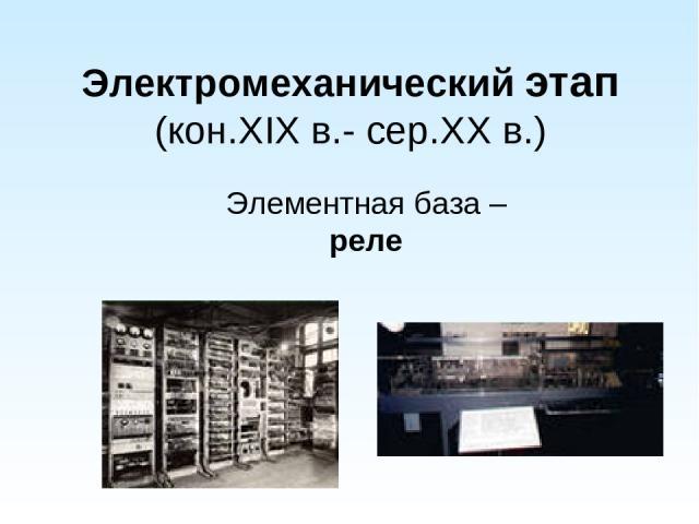 Электромеханический этап (кон.XIX в.- сер.XX в.) Элементная база – реле