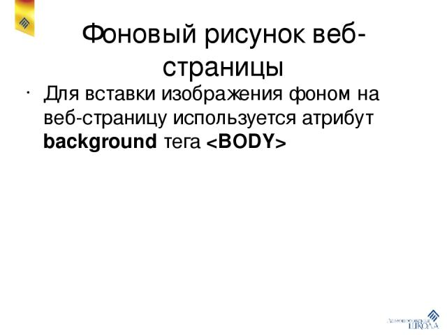 Фоновый рисунок веб-страницы Для вставки изображения фоном на веб-страницу используется атрибут background тега
