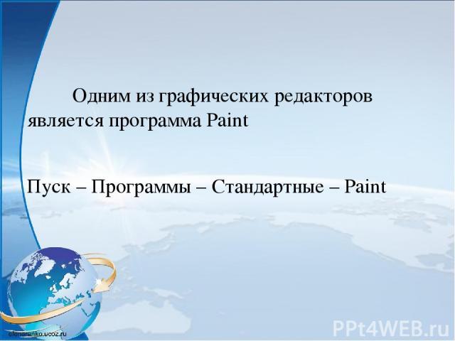 Одним из графических редакторов является программа Paint Пуск – Программы – Стандартные – Paint