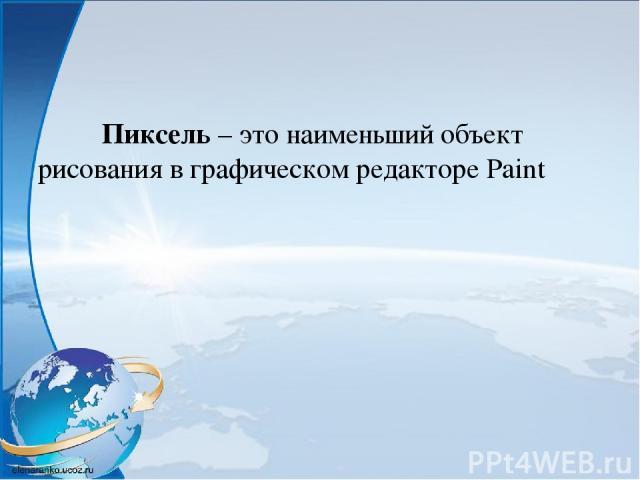 Пиксель – это наименьший объект рисования в графическом редакторе Paint
