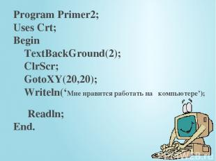 Program Primer2; Uses Crt; Begin TextBackGround(2); ClrScr; GotoXY(20,20); Write
