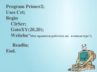 Program Primer2; Uses Crt; Begin ClrScr; GotoXY(20,20); Writeln('Мне нравится ра