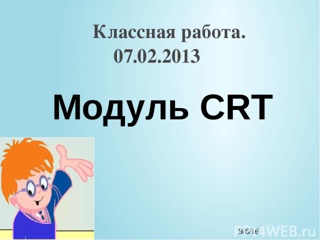 Классная работа. 07.02.2013 Модуль CRT