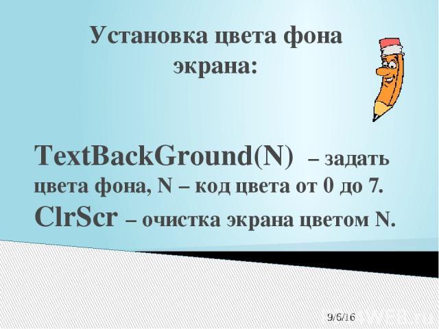 Установка цвета фона экрана: TextBackGround(N) – задать цвета фона, N – код цвета от 0 до 7. ClrScr – очистка экрана цветом N.