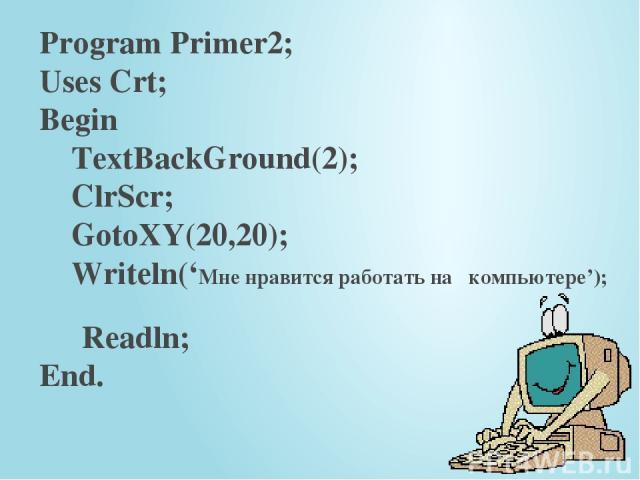 Program Primer2; Uses Crt; Begin TextBackGround(2); ClrScr; GotoXY(20,20); Writeln('Мне нравится работать на компьютере'); Readln; End.