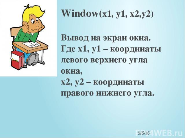 Window(x1, y1, x2,y2) Вывод на экран окна. Где x1, y1 – координаты левого верхнего угла окна, x2, y2 – координаты правого нижнего угла.