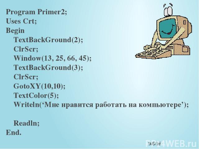 Program Primer2; Uses Crt; Begin TextBackGround(2); ClrScr; Window(13, 25, 66, 45); TextBackGround(3); ClrScr; GotoXY(10,10); TextColor(5); Writeln('Мне нравится работать на компьютере'); Readln; End.