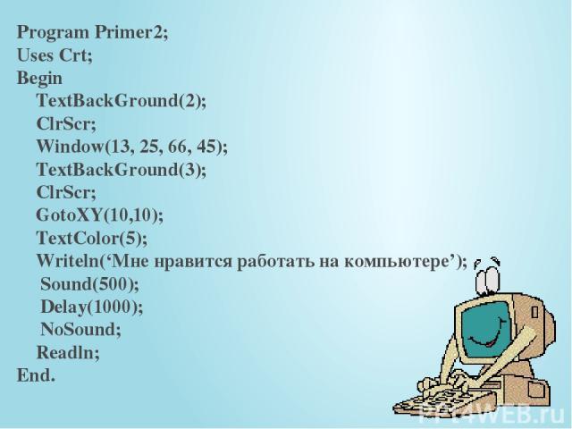 Program Primer2; Uses Crt; Begin TextBackGround(2); ClrScr; Window(13, 25, 66, 45); TextBackGround(3); ClrScr; GotoXY(10,10); TextColor(5); Writeln('Мне нравится работать на компьютере'); Sound(500); Delay(1000); NoSound; Readln; End.