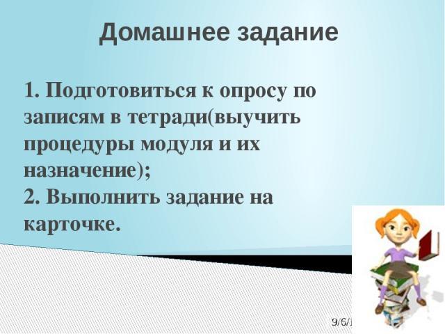 Домашнее задание 1. Подготовиться к опросу по записям в тетради(выучить процедуры модуля и их назначение); 2. Выполнить задание на карточке.