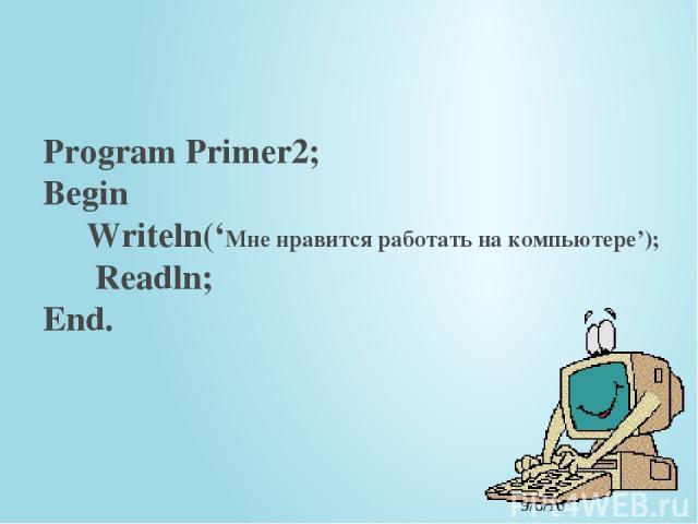 Program Primer2; Begin Writeln('Мне нравится работать на компьютере'); Readln; End.