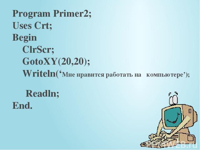 Program Primer2; Uses Crt; Begin ClrScr; GotoXY(20,20); Writeln('Мне нравится работать на компьютере'); Readln; End.