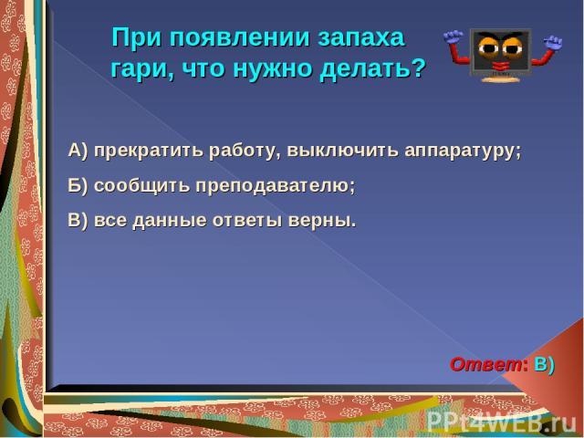 При появлении запаха гари, что нужно делать? А) прекратить работу, выключить аппаратуру; Б) сообщить преподавателю; В) все данные ответы верны. Ответ: В)