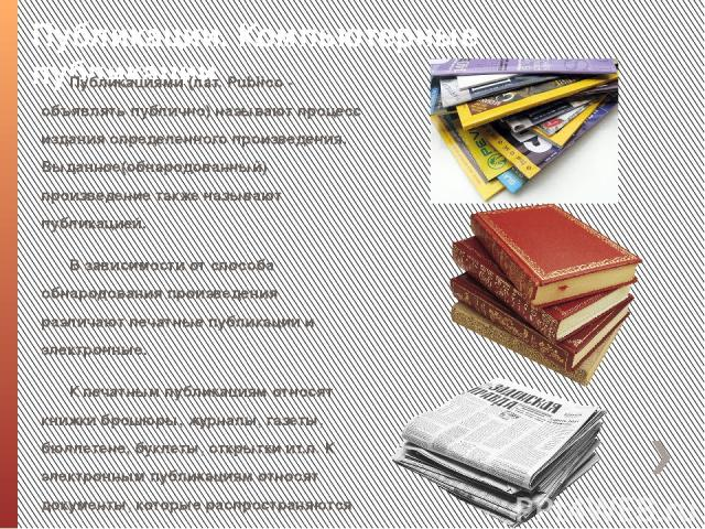 Публикации. Компьютерные публикации Публикациями (лат. Publіco - объявлять публично) называют процесс издания определенного произведения. Выданное(обнародованный) произведение также называют публикацией. В зависимости от способа обнародования произв…