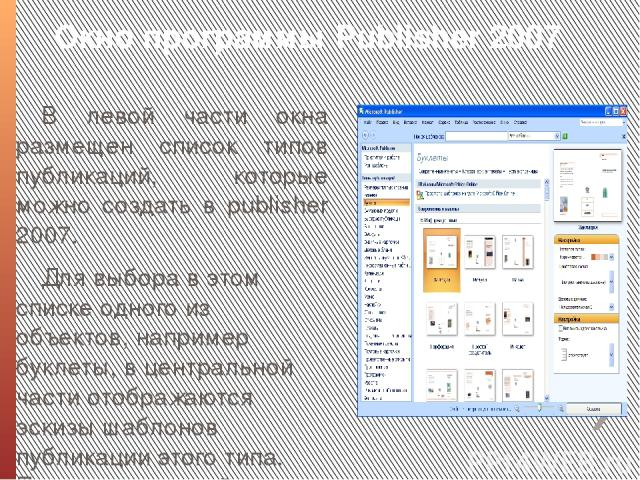 Окно программы Publіsher 2007 В левой части окна размещен список типов публикаций, которые можно создать в publіsher 2007. Для выбора в этом списке одного из объектов, например буклеты, в центральной части отображаются эскизы шаблонов публикации это…
